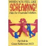 When You Feel Like Screaming- Help For Frustrated Mothers